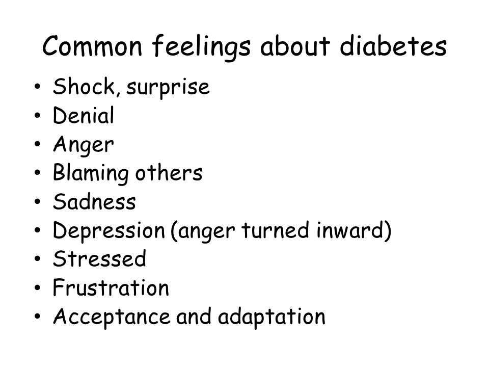 Common feelings about diabetes Shock, surprise Denial Anger Blaming others Sadness Depression (anger turned inward) Stressed Frustration Acceptance and adaptation