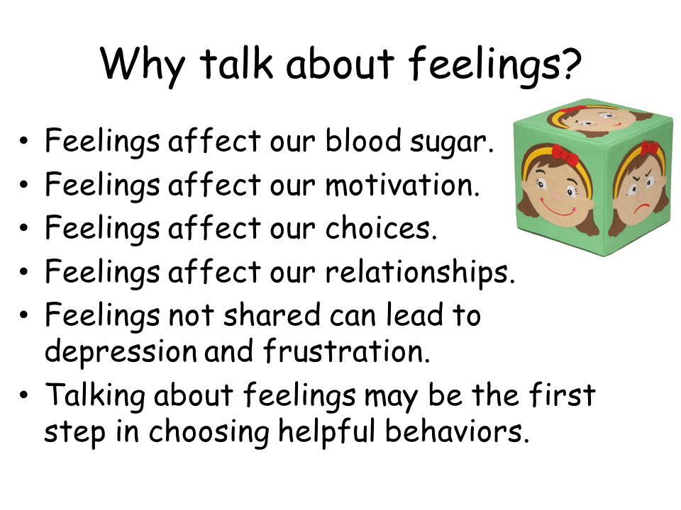 Why talk about feelings? Feelings affect our blood sugar. Feelings affect our motivation. Feelings affect our choices. Feelings affect our relationshi