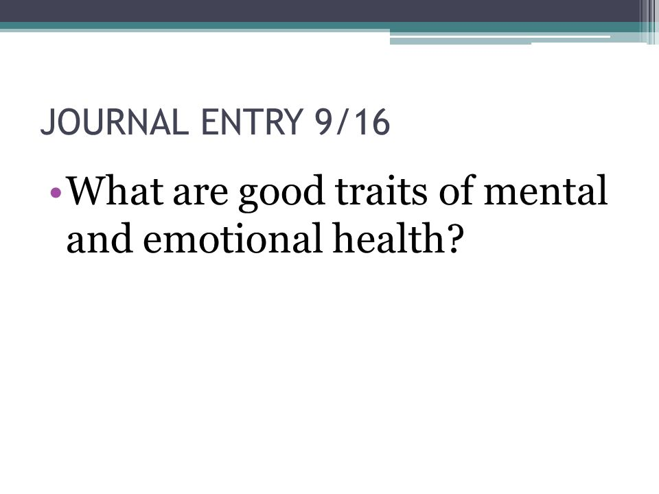 JOURNAL ENTRY 9/16 What are good traits of mental and emotional health