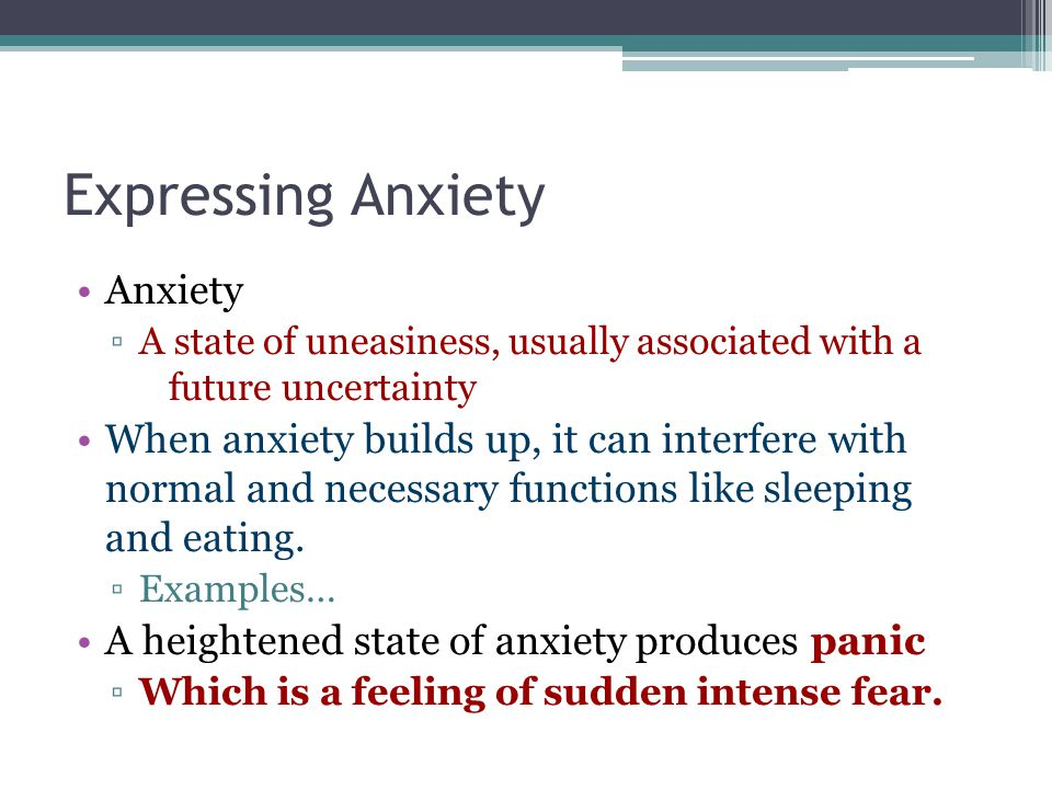 Expressing Anxiety Anxiety ▫A state of uneasiness, usually associated with a future uncertainty When anxiety builds up, it can interfere with normal and necessary functions like sleeping and eating.