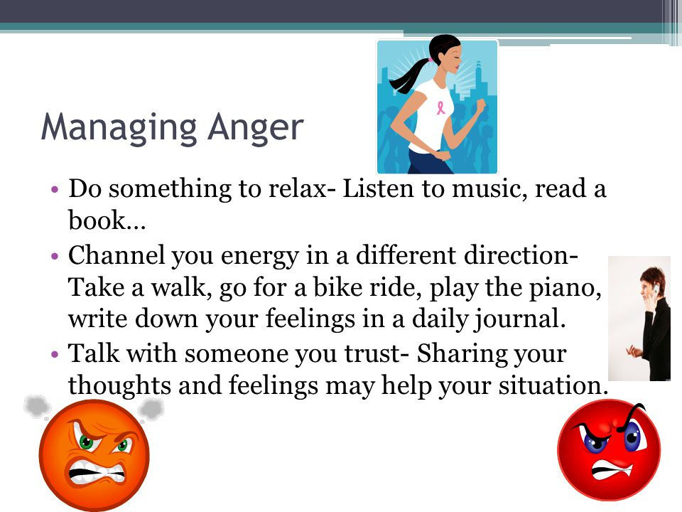 Managing Anger Do something to relax- Listen to music, read a book… Channel you energy in a different direction- Take a walk, go for a bike ride, play the piano, write down your feelings in a daily journal.