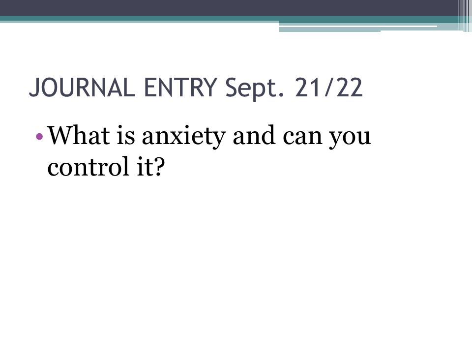JOURNAL ENTRY Sept. 21/22 What is anxiety and can you control it?