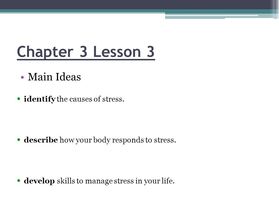 Chapter 3 Lesson 3 Main Ideas  identify the causes of stress.