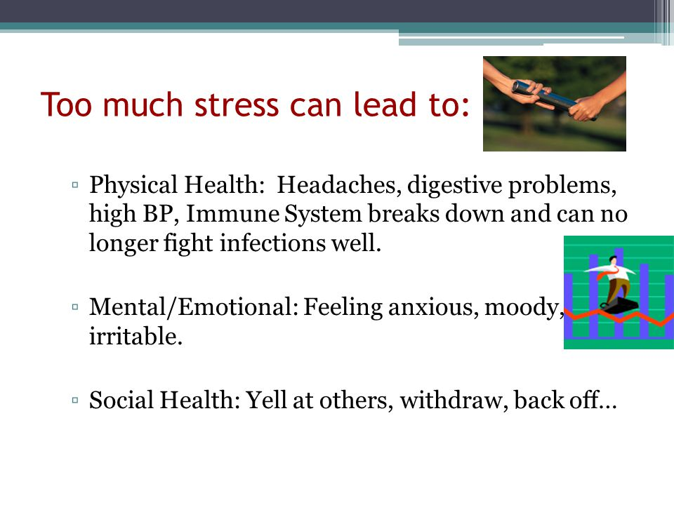 Too much stress can lead to: ▫Physical Health: Headaches, digestive problems, high BP, Immune System breaks down and can no longer fight infections well.