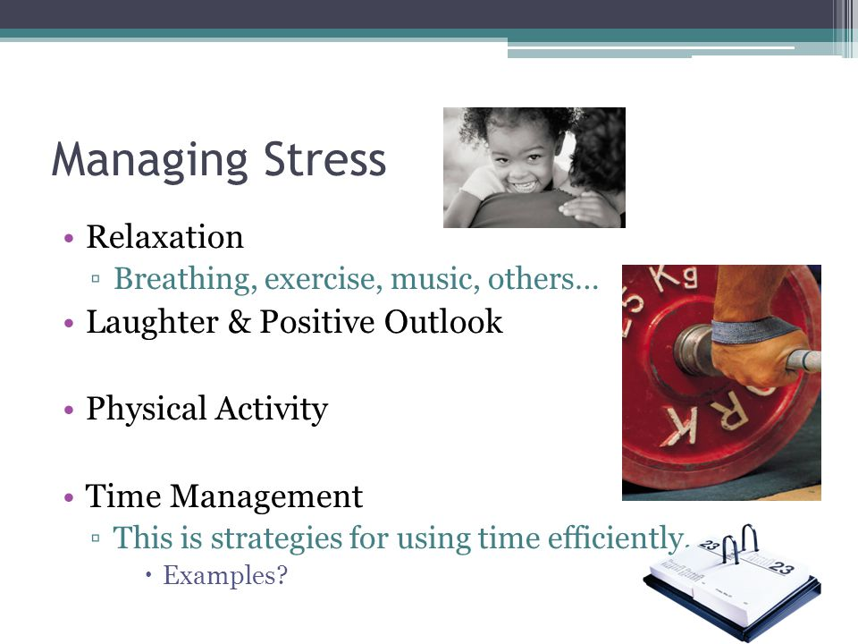 Managing Stress Relaxation ▫Breathing, exercise, music, others… Laughter & Positive Outlook Physical Activity Time Management ▫This is strategies for using time efficiently.