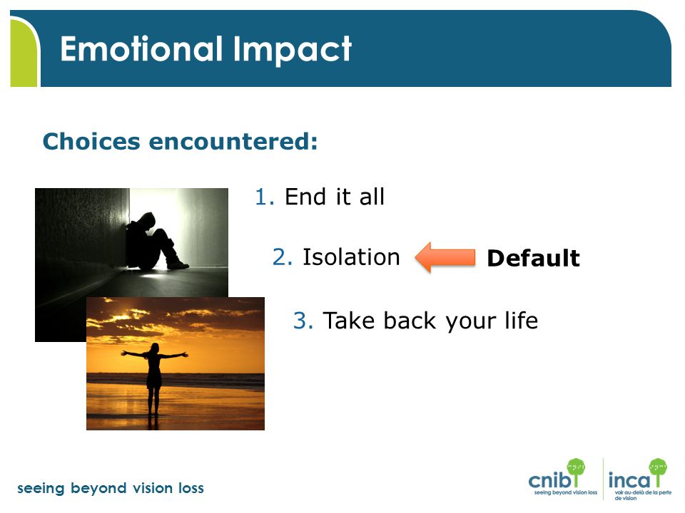 seeing beyond vision loss Choices encountered: Emotional Impact Default 1. End it all 2. Isolation 3. Take back your life