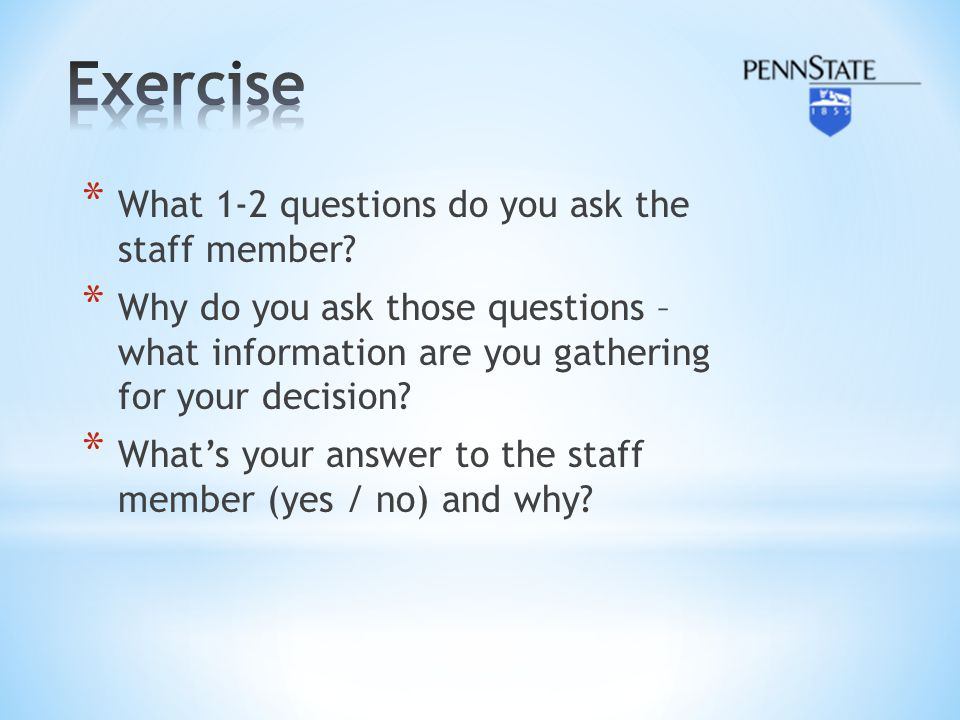 * What 1-2 questions do you ask the staff member? * Why do you ask those questions – what information are you gathering for your decision? * What's yo