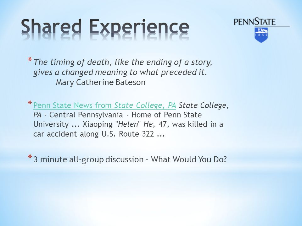 * The timing of death, like the ending of a story, gives a changed meaning to what preceded it. Mary Catherine Bateson * Penn State News from State Co
