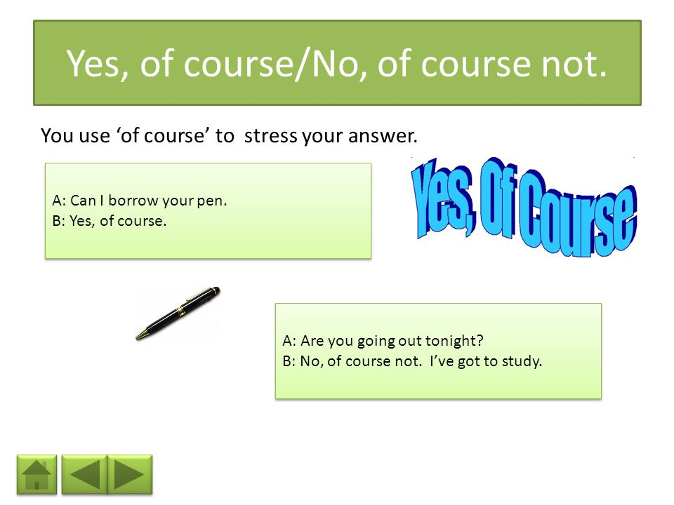 Yes, of course/No, of course not.You use 'of course' to stress your answer.