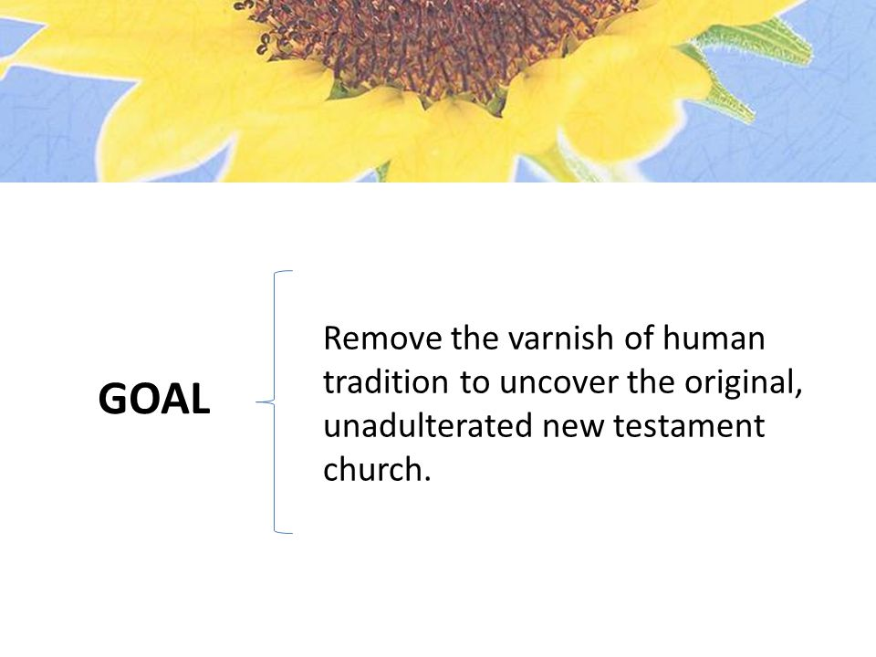 GOAL Remove the varnish of human tradition to uncover the original, unadulterated new testament church.