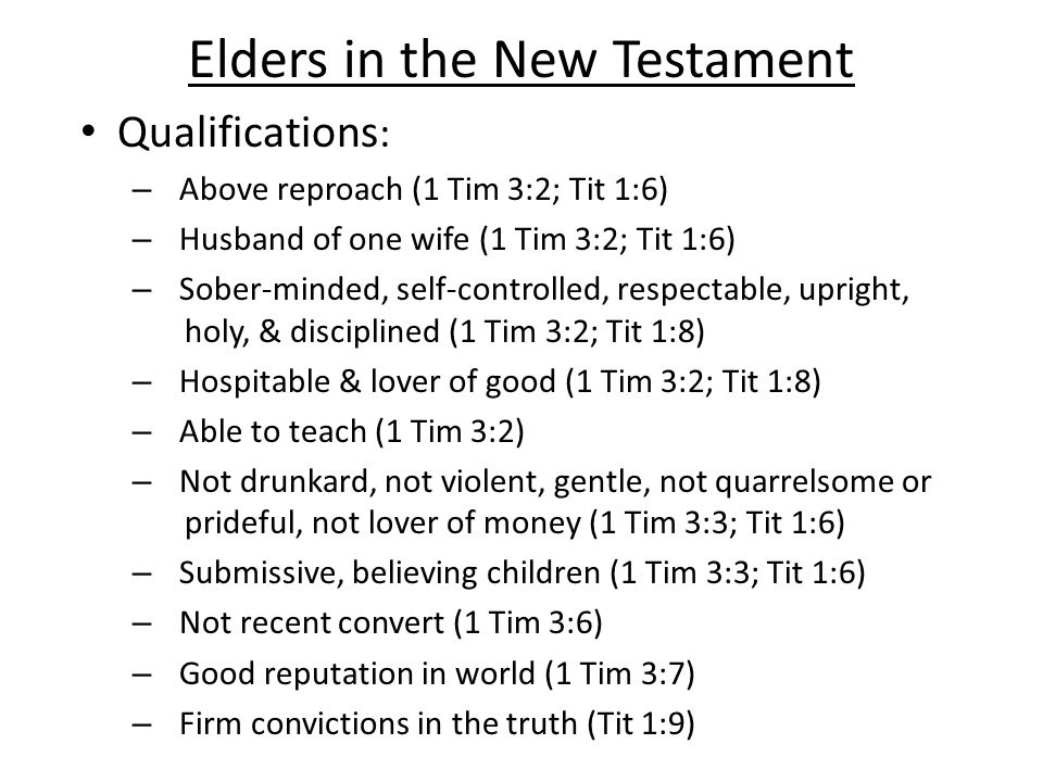 Elders in the New Testament Qualifications : – Above reproach (1 Tim 3:2; Tit 1:6) – Husband of one wife (1 Tim 3:2; Tit 1:6) – Sober-minded, self-controlled, respectable, upright, holy, & disciplined (1 Tim 3:2; Tit 1:8) – Hospitable & lover of good (1 Tim 3:2; Tit 1:8) – Able to teach (1 Tim 3:2) – Not drunkard, not violent, gentle, not quarrelsome or prideful, not lover of money (1 Tim 3:3; Tit 1:6) – Submissive, believing children (1 Tim 3:3; Tit 1:6) – Not recent convert (1 Tim 3:6) – Good reputation in world (1 Tim 3:7) – Firm convictions in the truth (Tit 1:9)