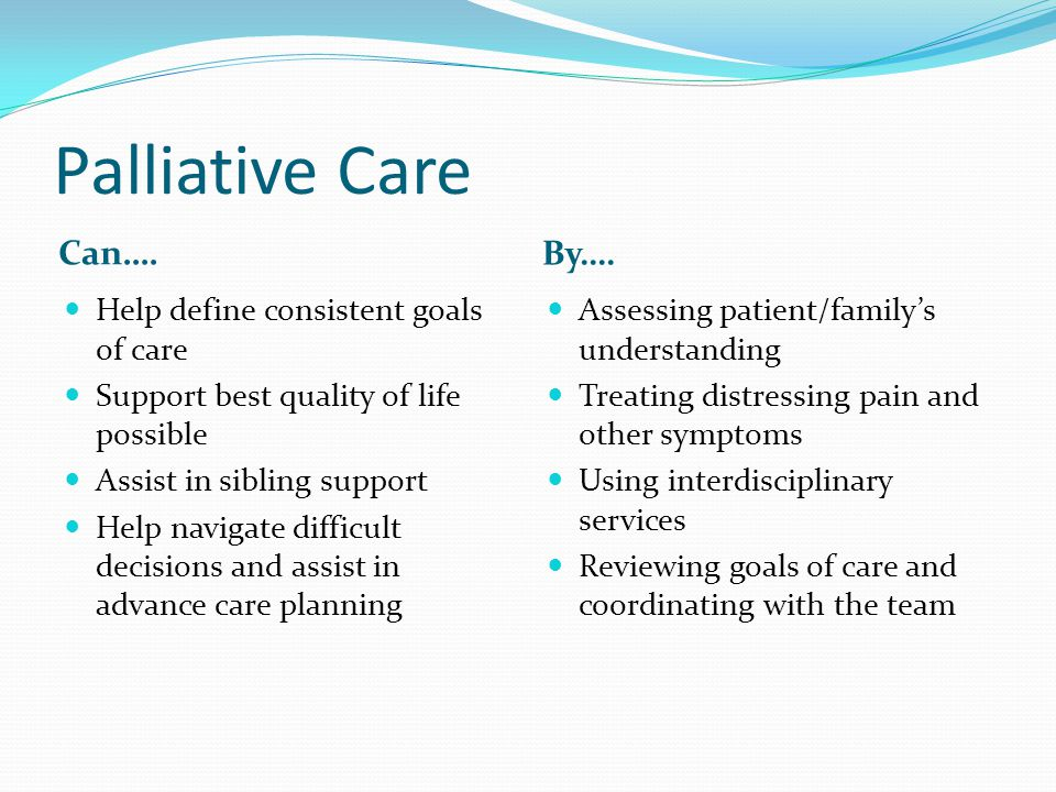 Palliative Care Can…. Help define consistent goals of care Support best quality of life possible Assist in sibling support Help navigate difficult dec