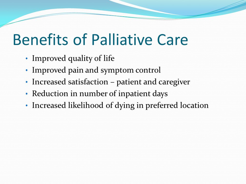 Benefits of Palliative Care Improved quality of life Improved pain and symptom control Increased satisfaction – patient and caregiver Reduction in number of inpatient days Increased likelihood of dying in preferred location