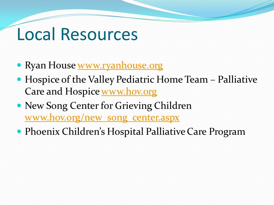 Local Resources Ryan House www.ryanhouse.orgwww.ryanhouse.org Hospice of the Valley Pediatric Home Team – Palliative Care and Hospice www.hov.orgwww.hov.org New Song Center for Grieving Children www.hov.org/new_song_center.aspx www.hov.org/new_song_center.aspx Phoenix Children's Hospital Palliative Care Program