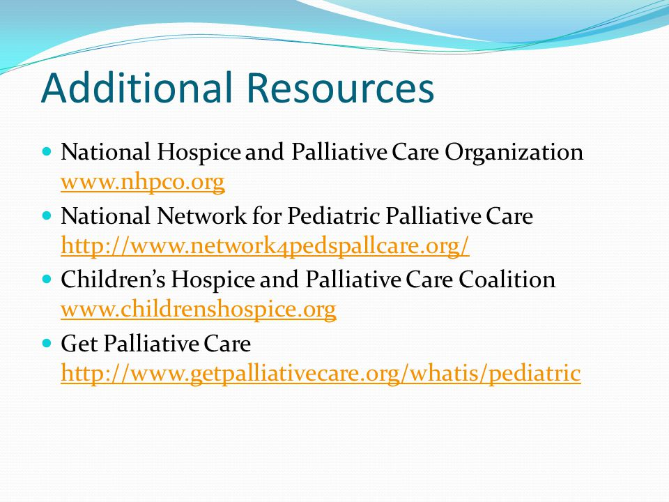 Additional Resources National Hospice and Palliative Care Organization www.nhpco.org www.nhpco.org National Network for Pediatric Palliative Care http://www.network4pedspallcare.org/ http://www.network4pedspallcare.org/ Children's Hospice and Palliative Care Coalition www.childrenshospice.org www.childrenshospice.org Get Palliative Care http://www.getpalliativecare.org/whatis/pediatric http://www.getpalliativecare.org/whatis/pediatric