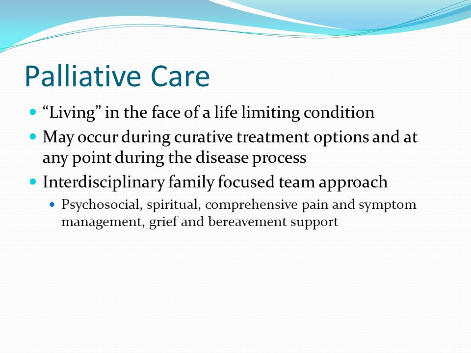 Palliative Care Living in the face of a life limiting condition May occur during curative treatment options and at any point during the disease process Interdisciplinary family focused team approach Psychosocial, spiritual, comprehensive pain and symptom management, grief and bereavement support