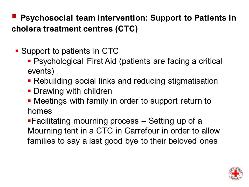  Support to patients in CTC  Psychological First Aid (patients are facing a critical events)  Rebuilding social links and reducing stigmatisation  Drawing with children  Meetings with family in order to support return to homes  Facilitating mourning process – Setting up of a Mourning tent in a CTC in Carrefour in order to allow families to say a last good bye to their beloved ones  Psychosocial team intervention: Support to Patients in cholera treatment centres (CTC)