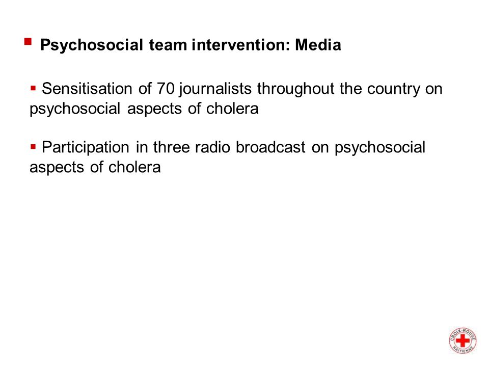  Sensitisation of 70 journalists throughout the country on psychosocial aspects of cholera  Participation in three radio broadcast on psychosocial aspects of cholera  Psychosocial team intervention: Media