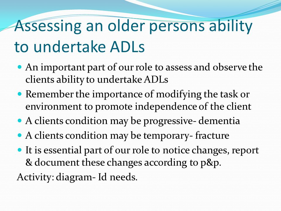 Assessing an older persons ability to undertake ADLs An important part of our role to assess and observe the clients ability to undertake ADLs Remembe