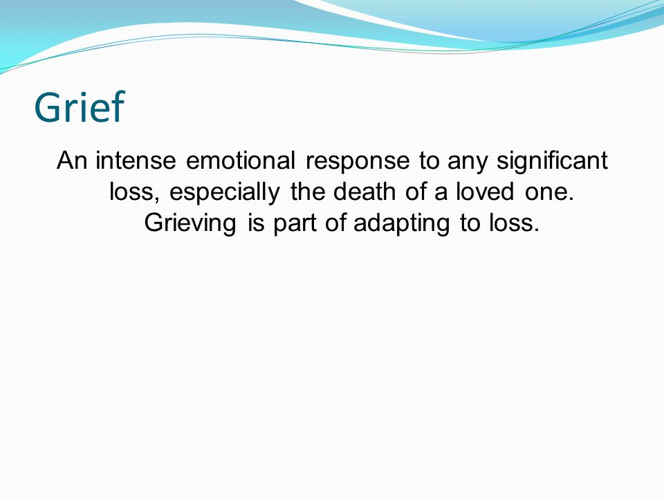 Grief An intense emotional response to any significant loss, especially the death of a loved one. Grieving is part of adapting to loss.