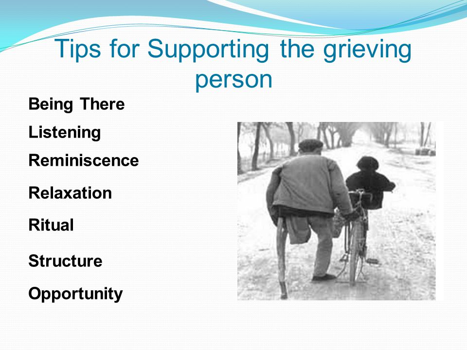 Tips for Supporting the grieving person Being There Listening Reminiscence Relaxation Ritual Structure Opportunity