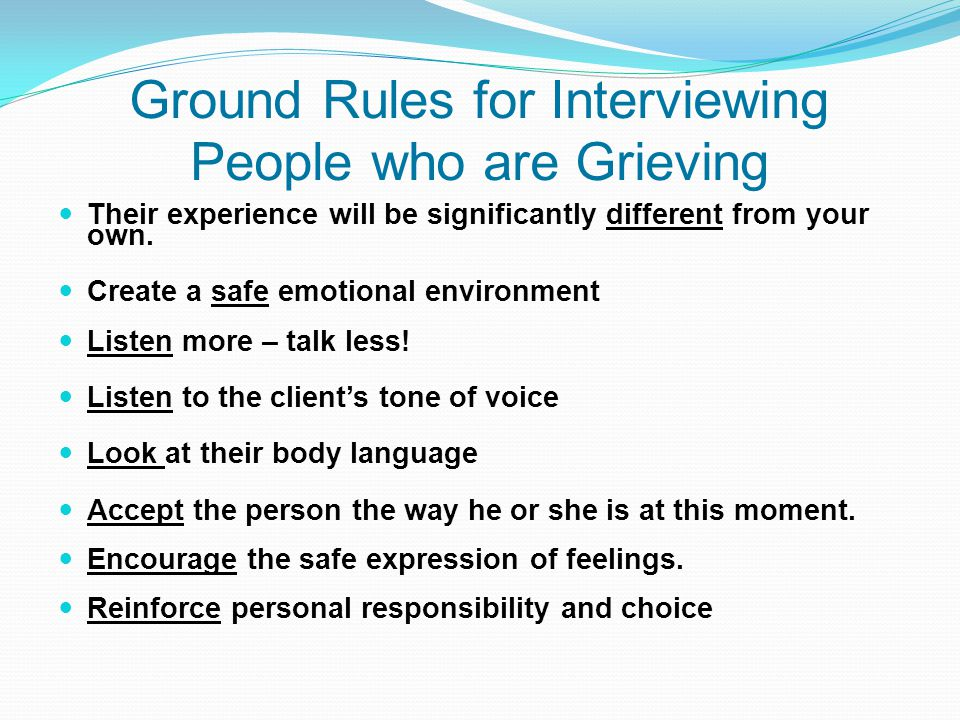 Ground Rules for Interviewing People who are Grieving Their experience will be significantly different from your own. Create a safe emotional environm