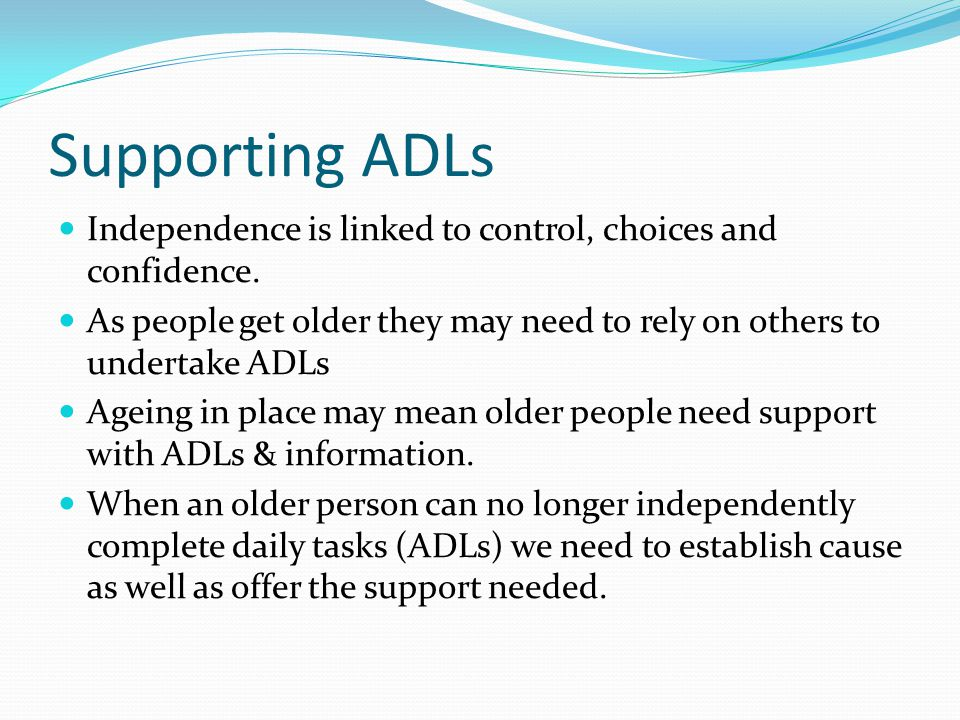 Supporting ADLs Independence is linked to control, choices and confidence. As people get older they may need to rely on others to undertake ADLs Agein