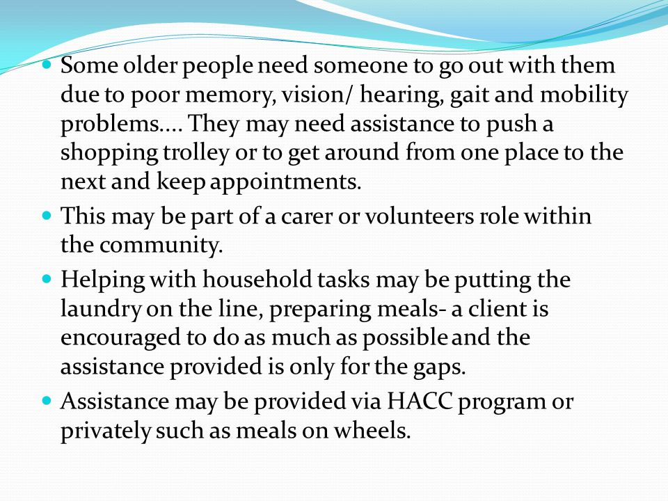Some older people need someone to go out with them due to poor memory, vision/ hearing, gait and mobility problems.... They may need assistance to pus
