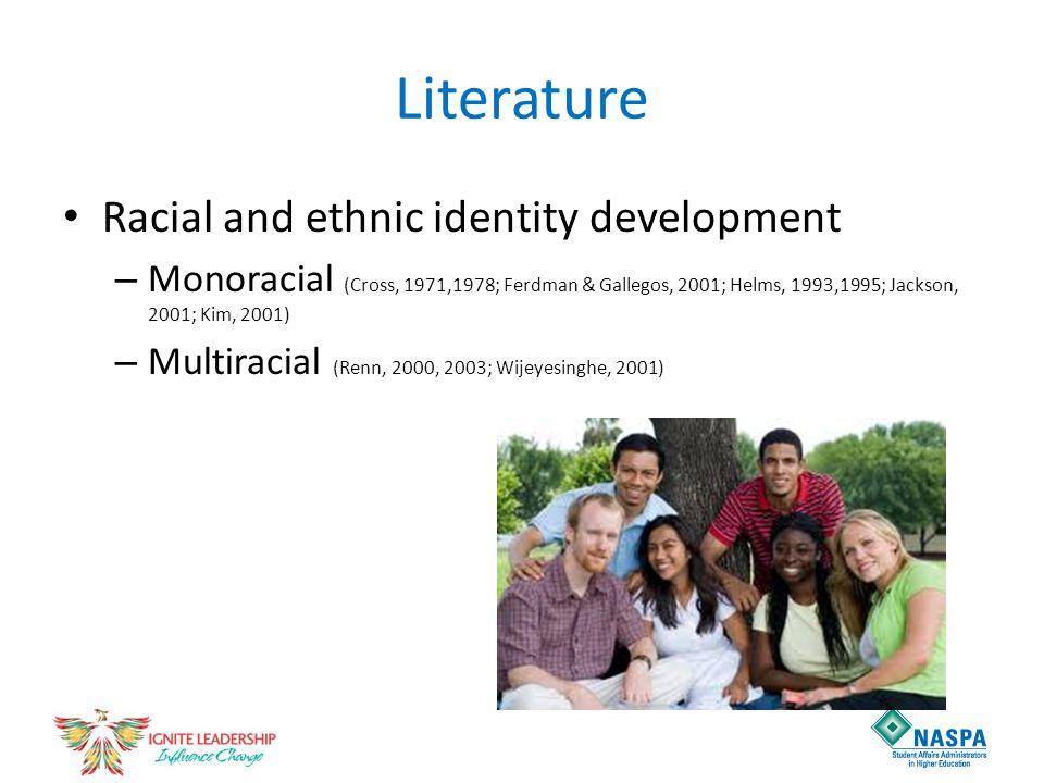 Literature Racial and ethnic identity development – Monoracial (Cross, 1971,1978; Ferdman & Gallegos, 2001; Helms, 1993,1995; Jackson, 2001; Kim, 2001) – Multiracial (Renn, 2000, 2003; Wijeyesinghe, 2001)