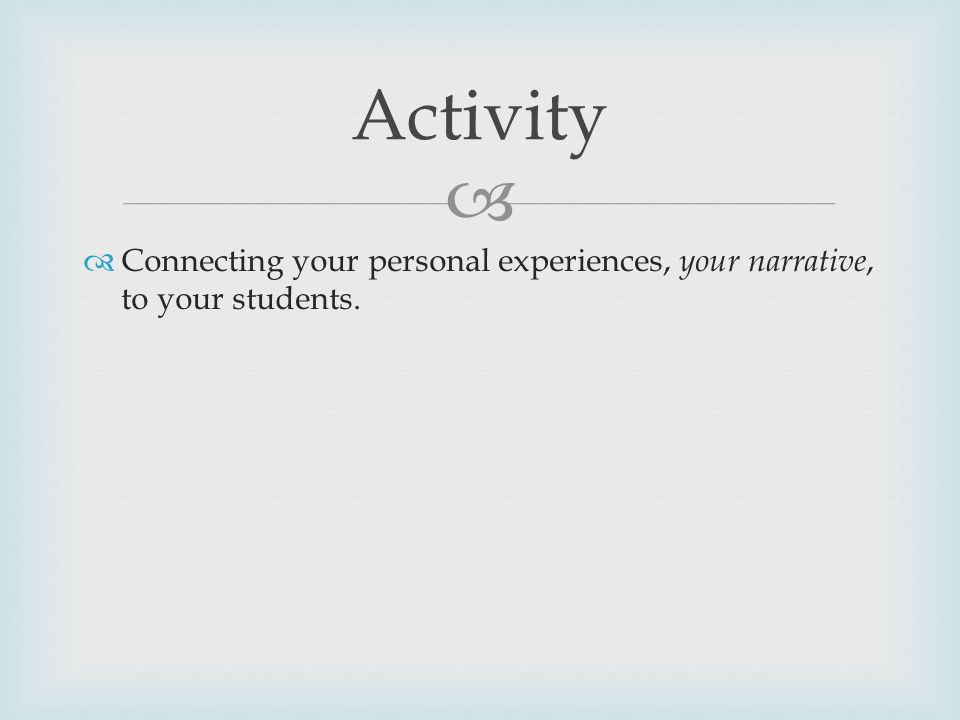   Connecting your personal experiences, your narrative, to your students. Activity