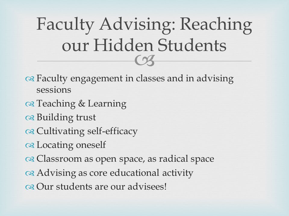   Faculty engagement in classes and in advising sessions  Teaching & Learning  Building trust  Cultivating self-efficacy  Locating oneself  Classroom as open space, as radical space  Advising as core educational activity  Our students are our advisees.