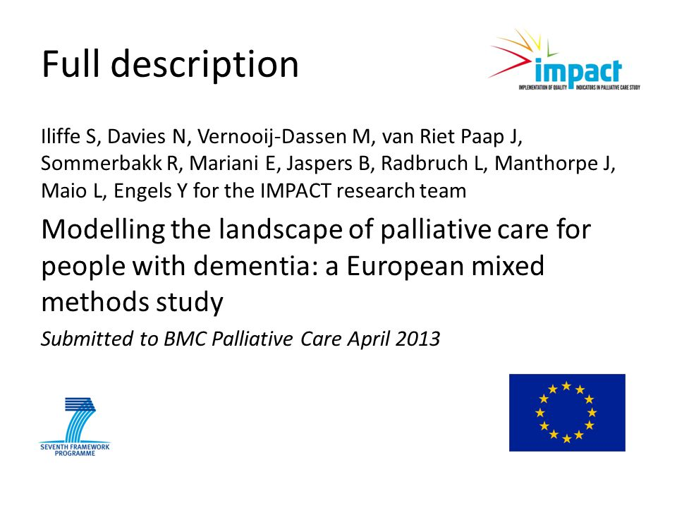 Full description Iliffe S, Davies N, Vernooij-Dassen M, van Riet Paap J, Sommerbakk R, Mariani E, Jaspers B, Radbruch L, Manthorpe J, Maio L, Engels Y for the IMPACT research team Modelling the landscape of palliative care for people with dementia: a European mixed methods study Submitted to BMC Palliative Care April 2013