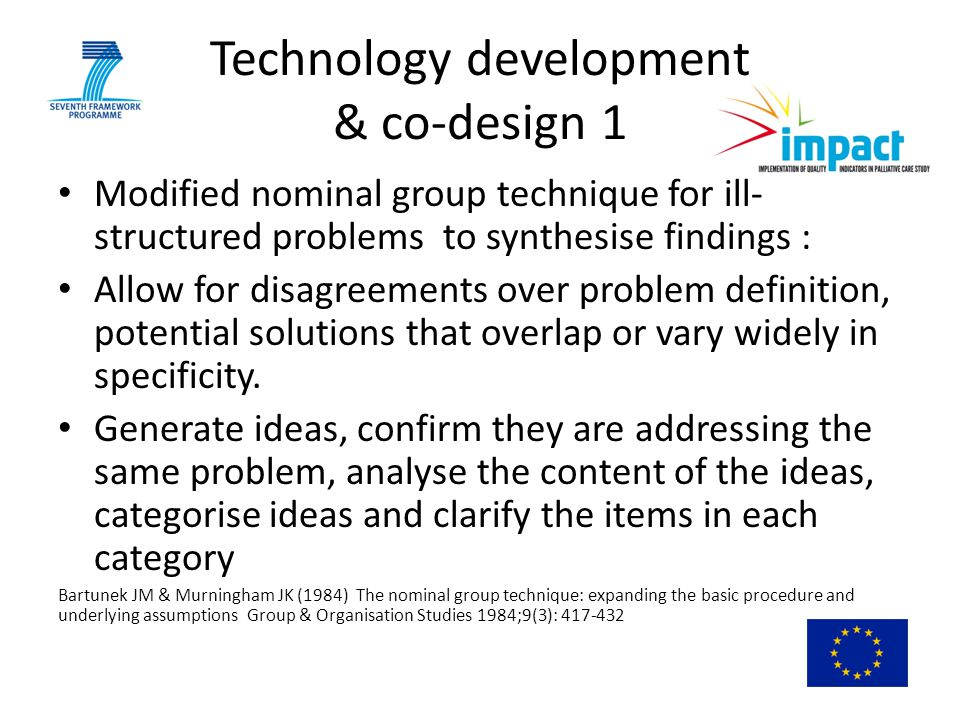 Technology development & co-design 1 Modified nominal group technique for ill- structured problems to synthesise findings : Allow for disagreements over problem definition, potential solutions that overlap or vary widely in specificity.