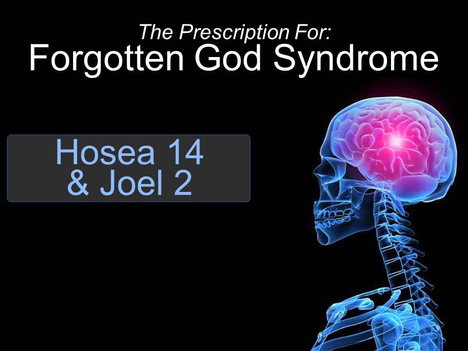 Hosea 14 & Joel 2 The Prescription For: Forgotten God Syndrome
