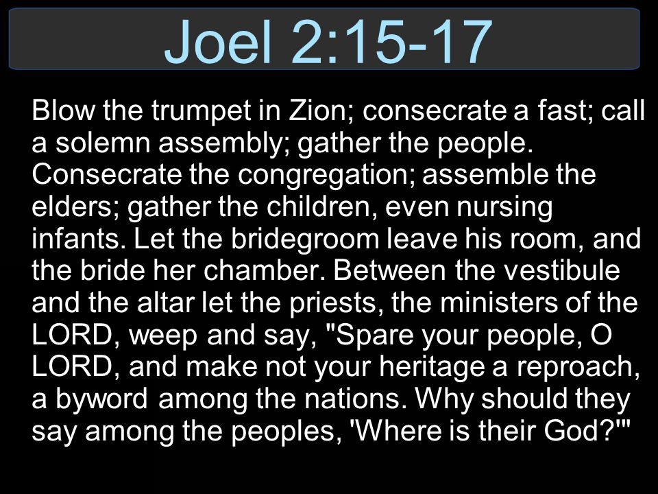Joel 2:15-17 Blow the trumpet in Zion; consecrate a fast; call a solemn assembly; gather the people.