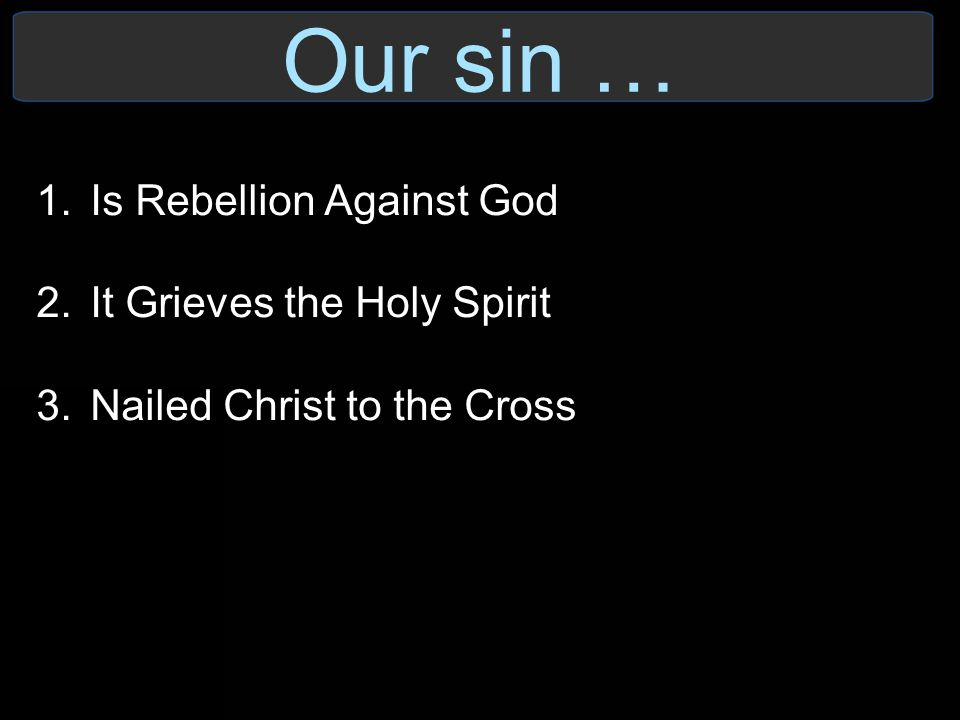 Our sin … 1.Is Rebellion Against God 2.It Grieves the Holy Spirit 3.Nailed Christ to the Cross