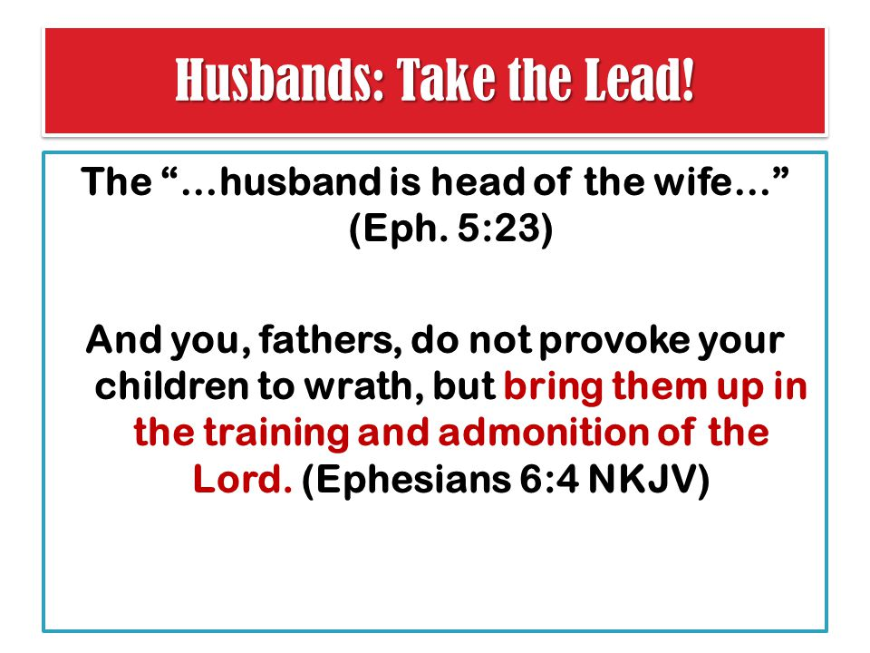 Husbands: Take the Lead. The …husband is head of the wife… (Eph.
