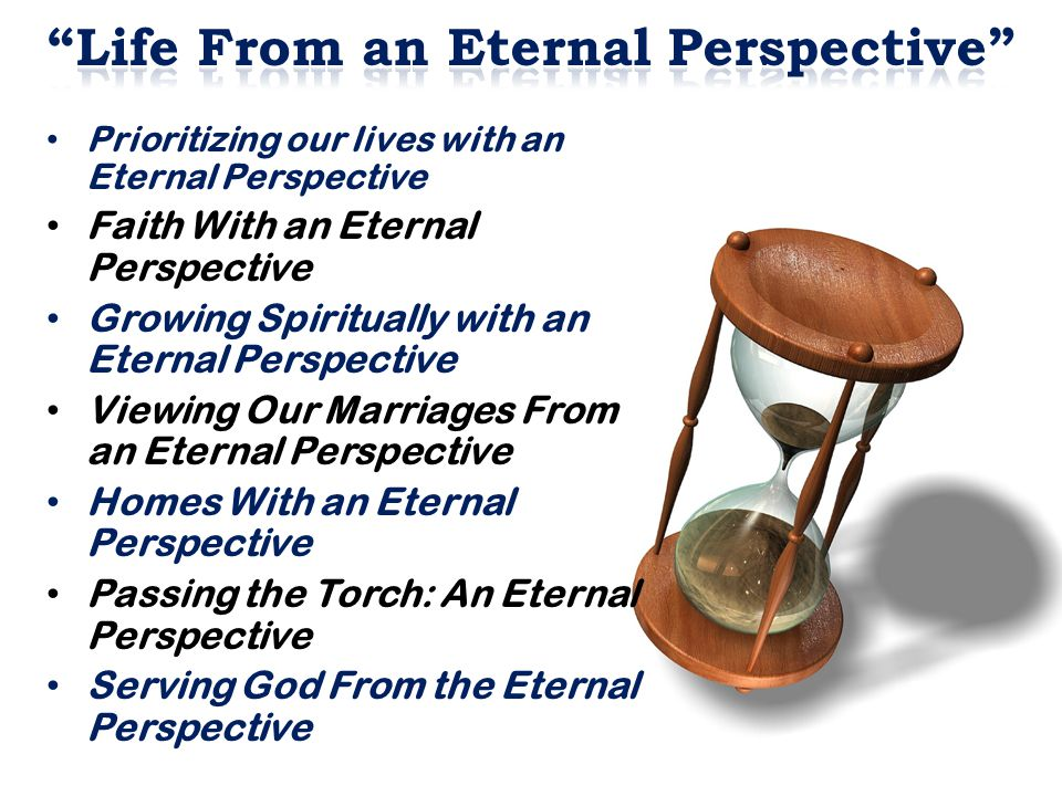Prioritizing our lives with an Eternal Perspective Faith With an Eternal Perspective Growing Spiritually with an Eternal Perspective Viewing Our Marriages From an Eternal Perspective Homes With an Eternal Perspective Passing the Torch: An Eternal Perspective Serving God From the Eternal Perspective