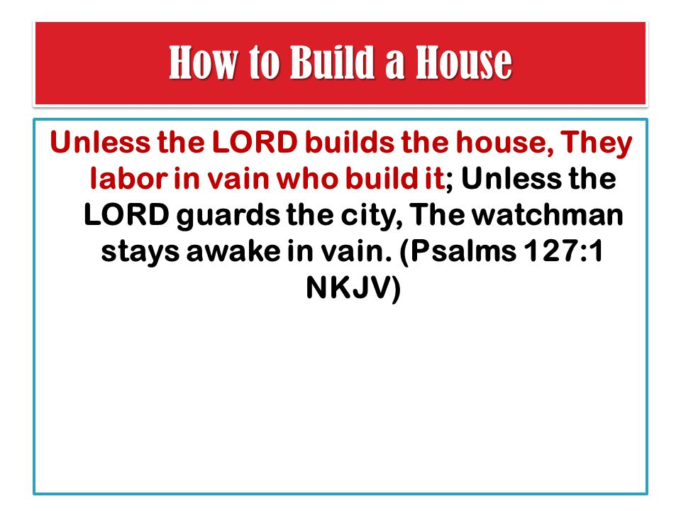 How to Build a House Unless the LORD builds the house, They labor in vain who build it; Unless the LORD guards the city, The watchman stays awake in vain.