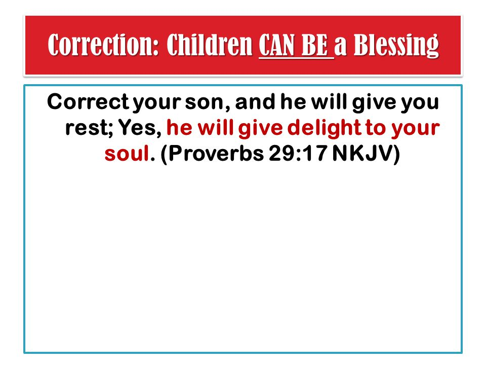 Correction: Children CAN BE a Blessing Correct your son, and he will give you rest; Yes, he will give delight to your soul.