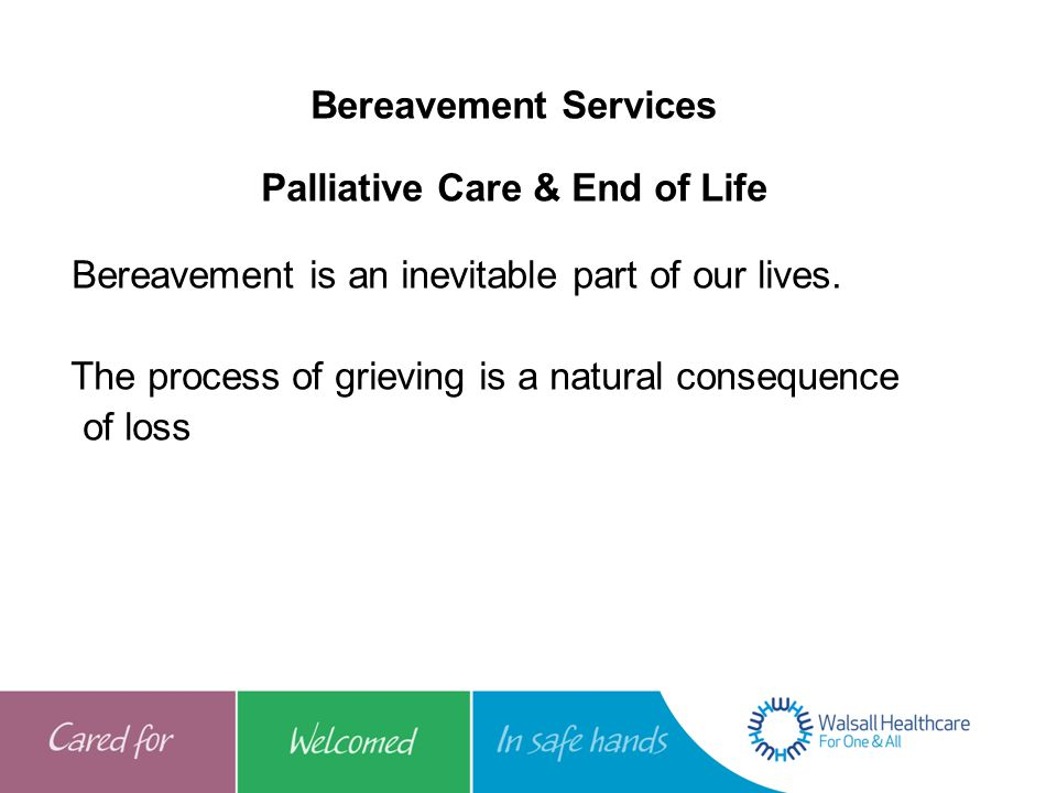 Bereavement Services Palliative Care & End of Life Bereavement is an inevitable part of our lives. The process of grieving is a natural consequence of