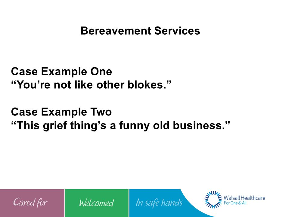 "Bereavement Services Case Example One ""You're not like other blokes."" Case Example Two ""This grief thing's a funny old business."""