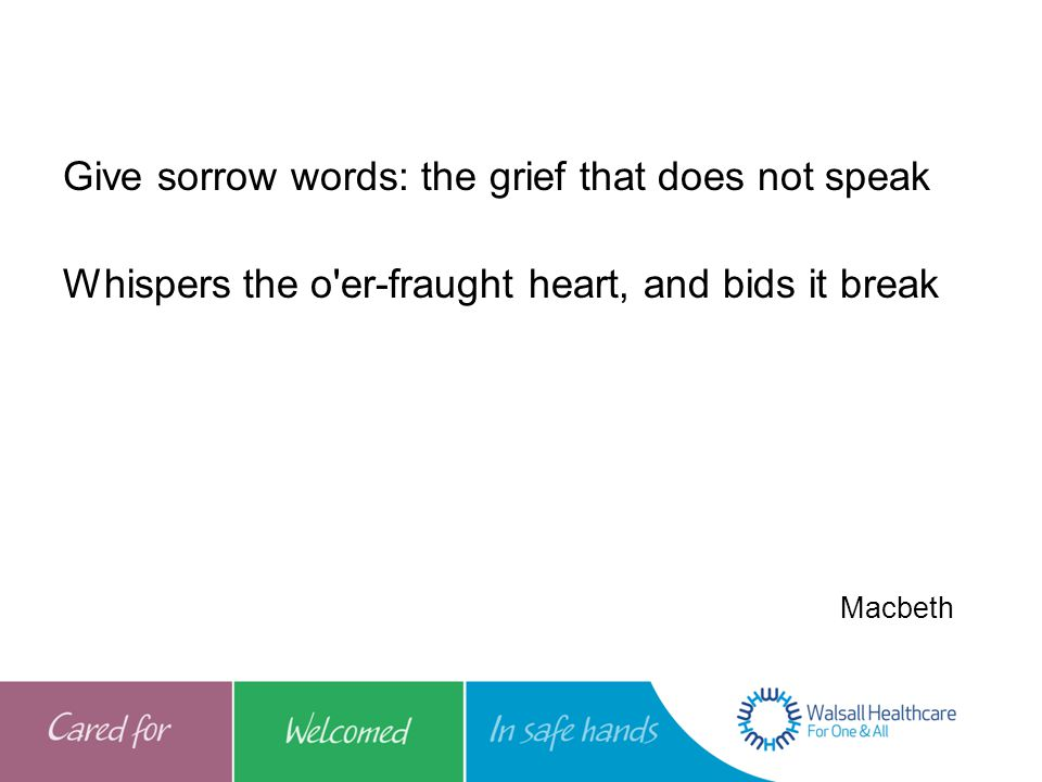 Give sorrow words: the grief that does not speak Whispers the o er-fraught heart, and bids it break Macbeth