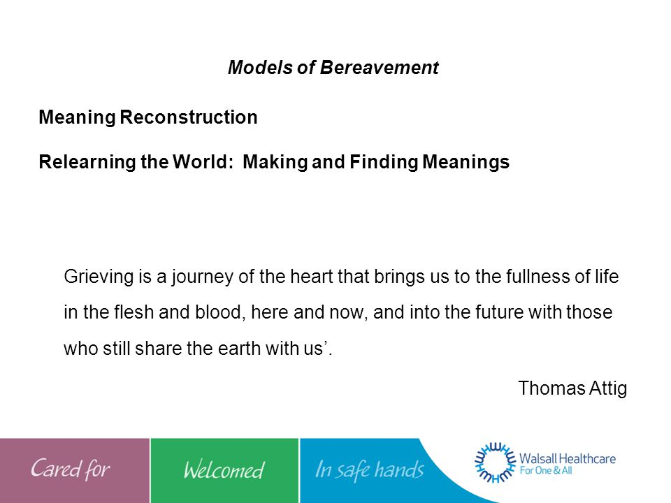 Models of Bereavement Meaning Reconstruction Relearning the World: Making and Finding Meanings Grieving is a journey of the heart that brings us to th