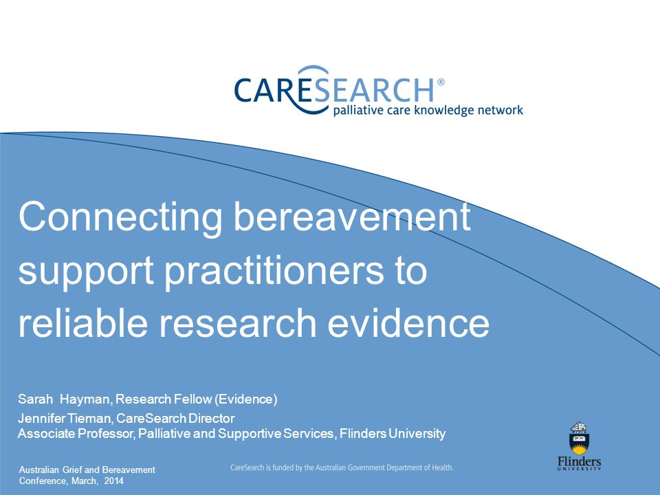 Connecting bereavement support practitioners to reliable research evidence Sarah Hayman, Research Fellow (Evidence) Jennifer Tieman, CareSearch Director Associate Professor, Palliative and Supportive Services, Flinders University Australian Grief and Bereavement Conference, March, 2014