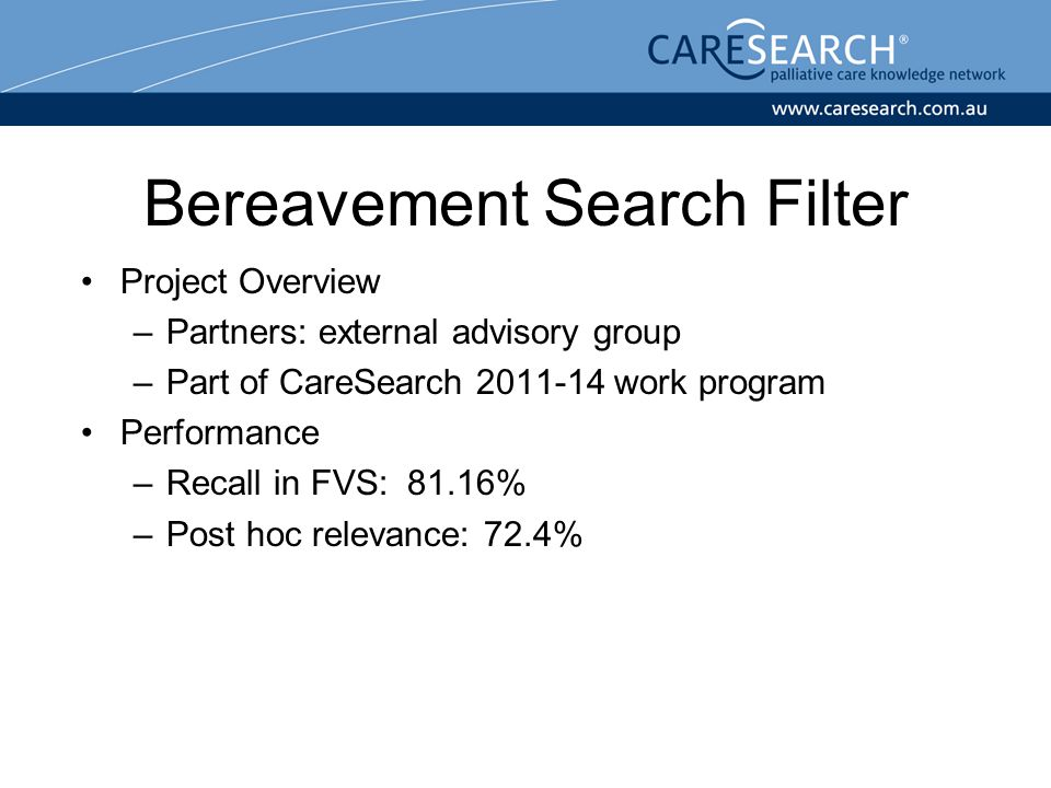 Bereavement Search Filter Project Overview –Partners: external advisory group –Part of CareSearch 2011-14 work program Performance –Recall in FVS: 81.16% –Post hoc relevance: 72.4%