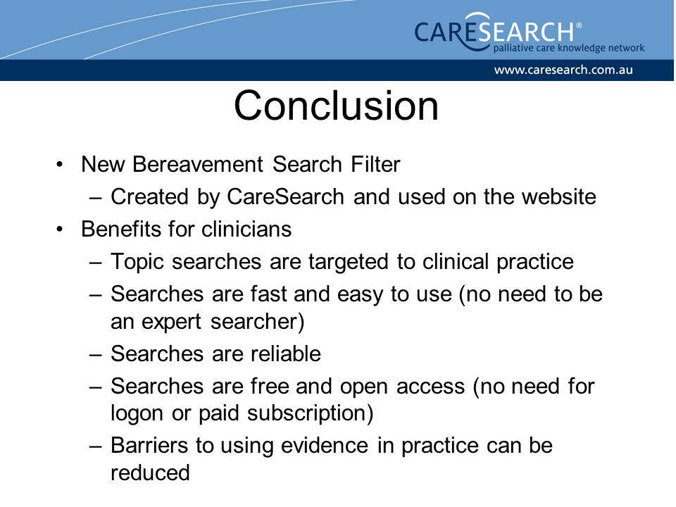 Conclusion New Bereavement Search Filter –Created by CareSearch and used on the website Benefits for clinicians –Topic searches are targeted to clinical practice –Searches are fast and easy to use (no need to be an expert searcher) –Searches are reliable –Searches are free and open access (no need for logon or paid subscription) –Barriers to using evidence in practice can be reduced