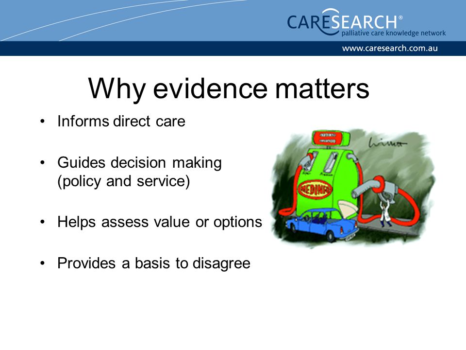 Why evidence matters Informs direct care Guides decision making (policy and service) Helps assess value or options Provides a basis to disagree