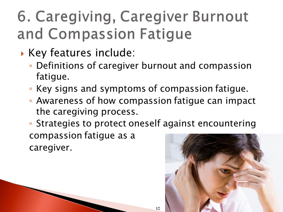  Key features include: ◦ Definitions of caregiver burnout and compassion fatigue.