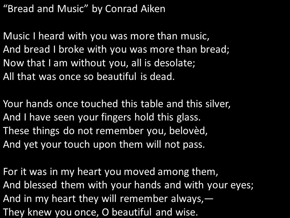 Bread and Music by Conrad Aiken Music I heard with you was more than music, And bread I broke with you was more than bread; Now that I am without you, all is desolate; All that was once so beautiful is dead.